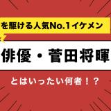 今を駆ける人気No.1イケメン俳優・菅田将暉