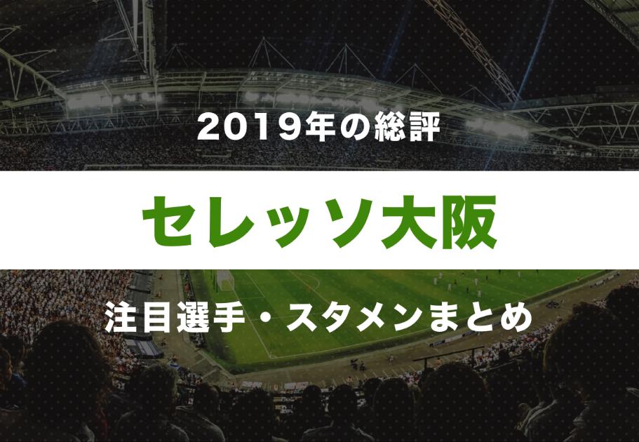 【セレッソ大阪】2019年の総評と注目選手・スタメンまとめ