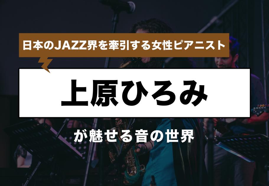 日本のJAZZ界を牽引する女性ピアニスト「上原ひろみ」が魅せる音の世界