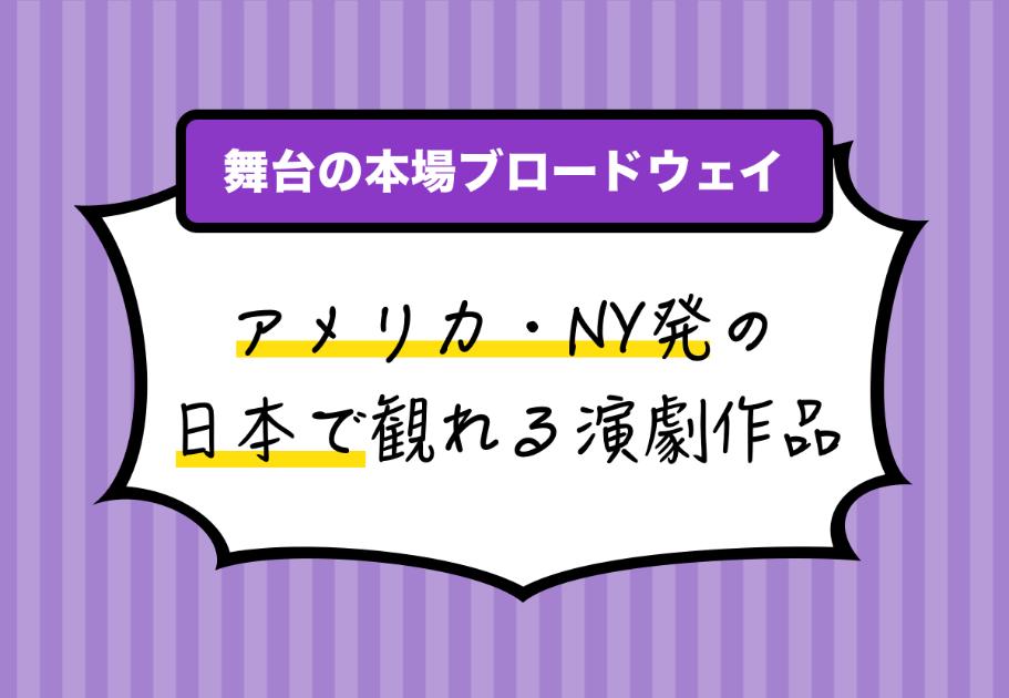 【舞台の本場ブロードウェイ】アメリカ・NY発の日本で観れる演劇作品!