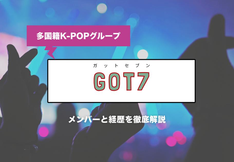 多国籍K-POPグループGOT7(ガットセブン)メンバーの名前、年齢、意外な経歴とは…?