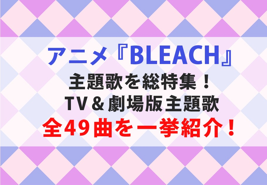 『BLEACH』(ブリーチ)主題歌を総特集!TV&劇場版主題歌全49曲を一挙紹介!
