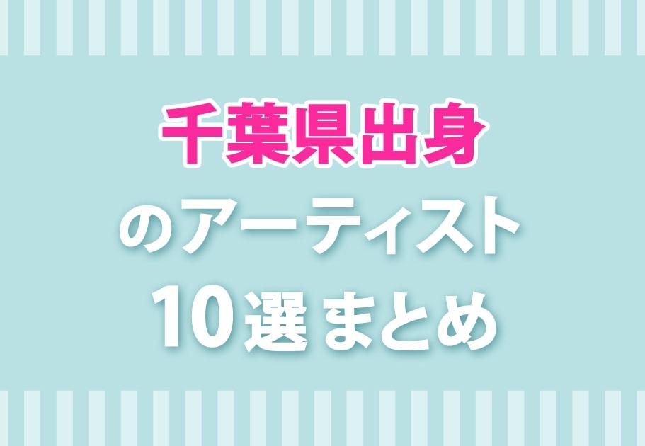 【2021年】千葉県出身のアーティスト10選まとめ