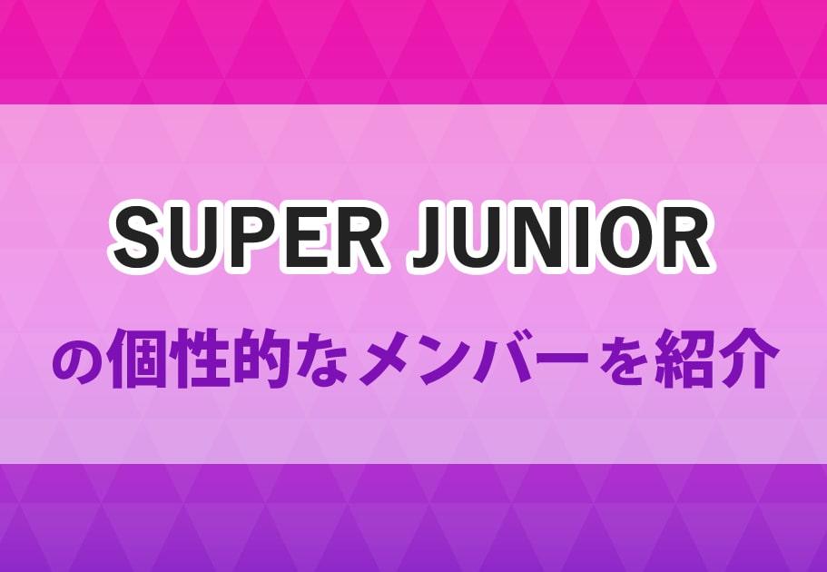韓国発の世界的大スター集団SUPER JUNIOR メンバーの個性を徹底紹介