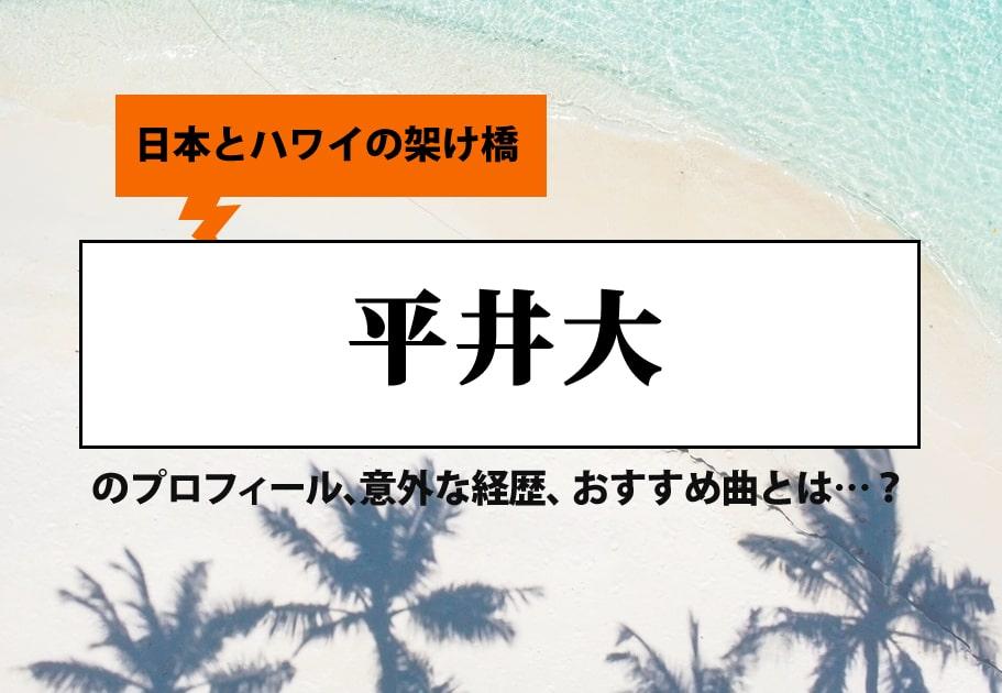 日本とハワイの架け橋 平井大のプロフィール、意外な経歴、おすすめ曲とは…?