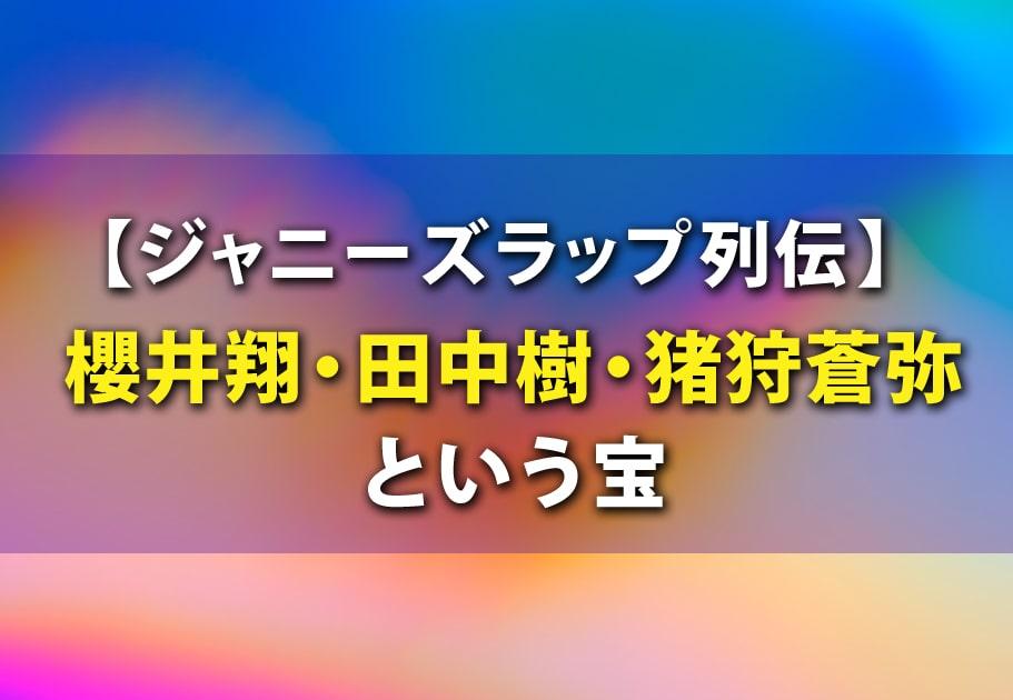【ジャニーズ ラップ列伝】櫻井翔・田中樹・猪狩蒼弥という宝