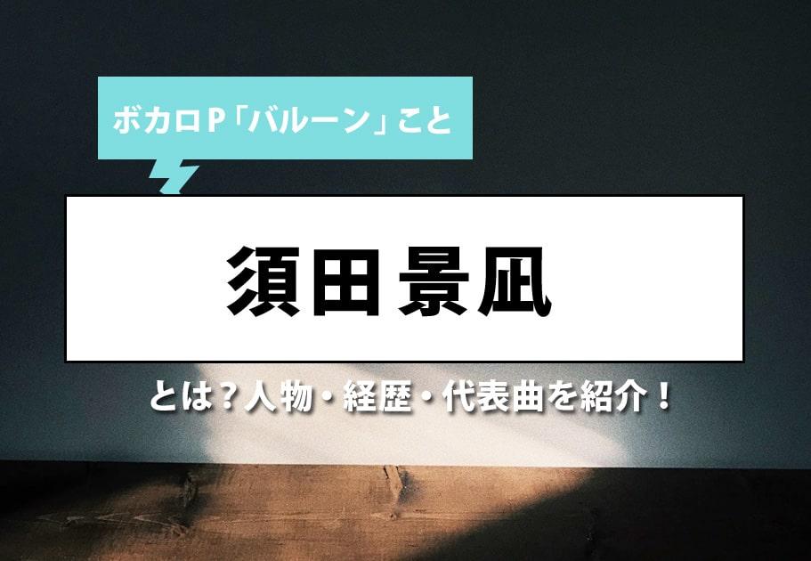 ボカロP「バルーン」こと須田景凪とは?人物・経歴・代表曲を紹介!