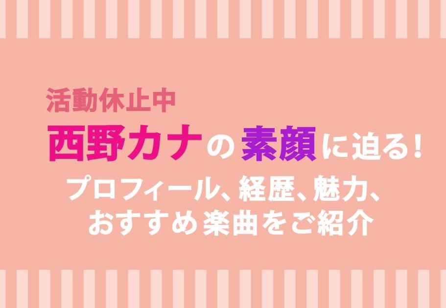 活動休止中 西野カナの素顔に迫る!プロフィール、経歴、魅力、おすすめ楽曲をご紹介