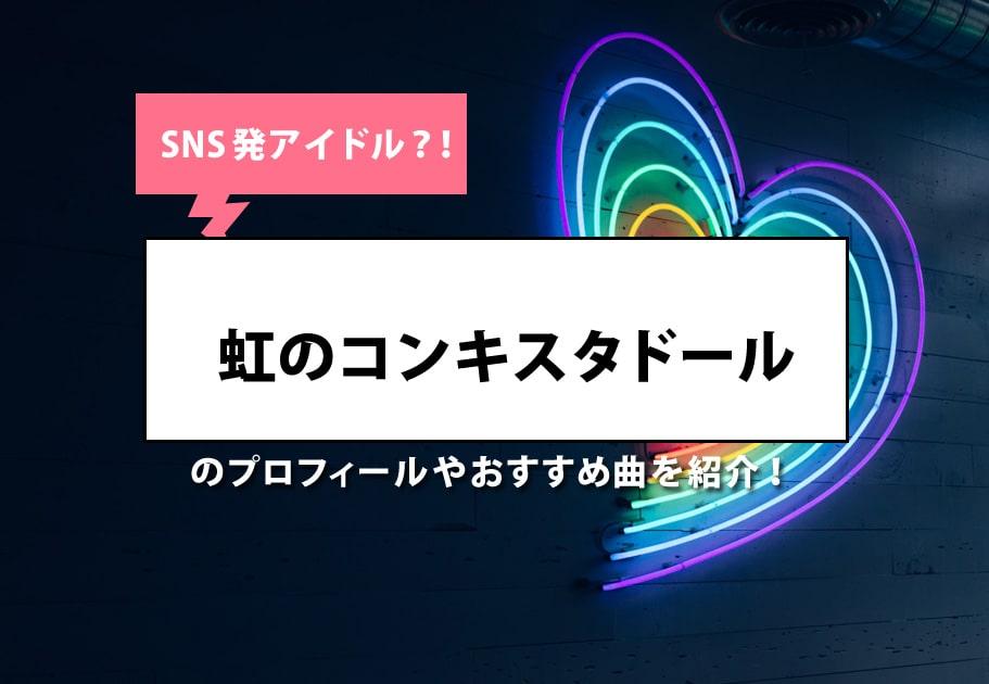SNS発アイドル?!虹のコンキスタドールのプロフィールやおすすめ曲を紹介!