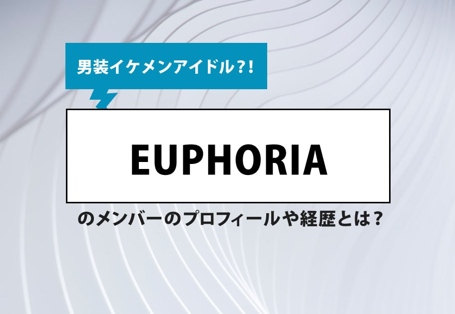 EUPHORIA(ユーフォリア)メンバーの年齢や名前、意外な経歴とは…?