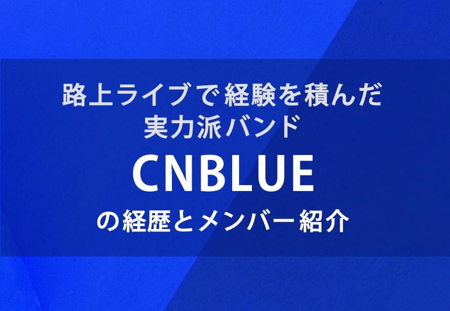 路上ライブで経験を積んだ実力派バンドCNBLUEの経歴とメンバー紹介