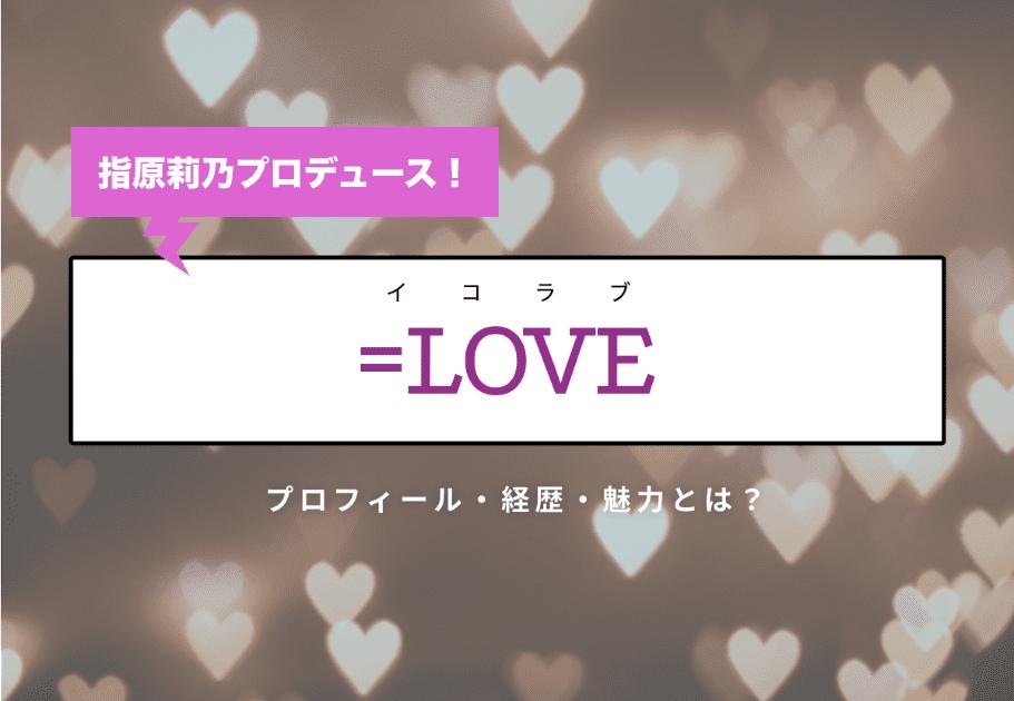 指原莉乃プロデュース!=LOVE(イコラブ)  プロフィール・経歴・魅力とは?