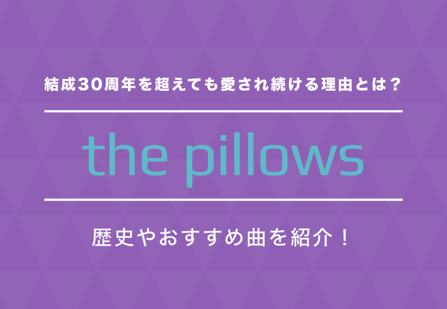 the pillows 結成30周年を超えても愛され続ける理由とは? 歴史やおすすめ曲を紹介!