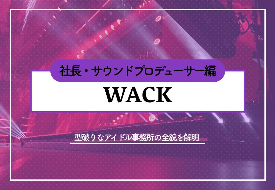 """WACK""  型破りなアイドル事務所の全貌を解明~社長・サウンドプロデューサー編~"