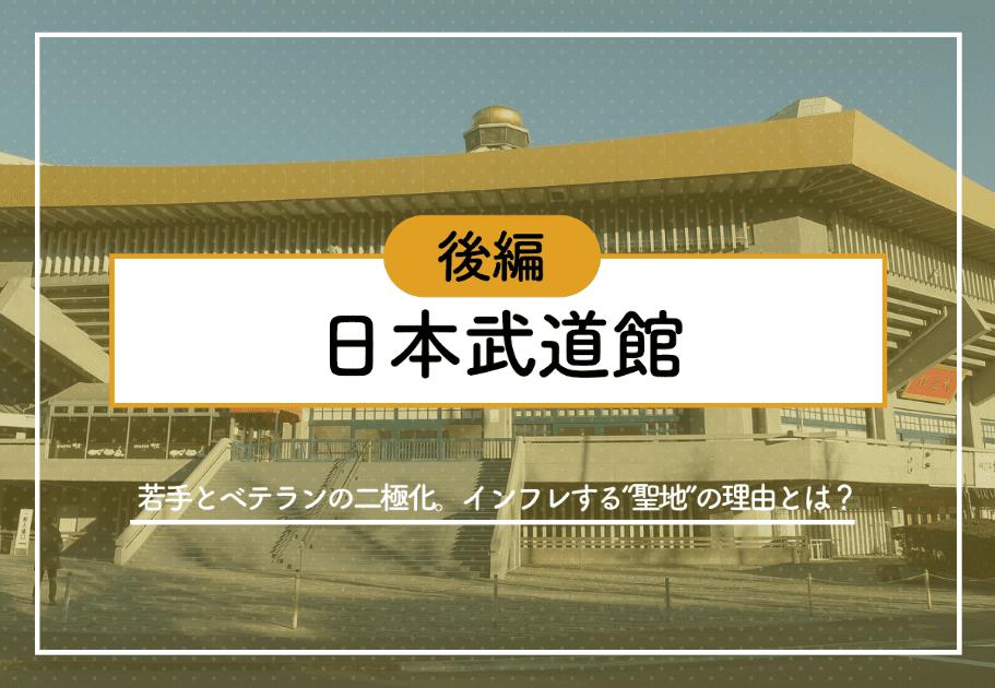 """【後編】日本武道館 ~若手とベテランの二極化。インフレする""""聖地""""の理由とは?~"""