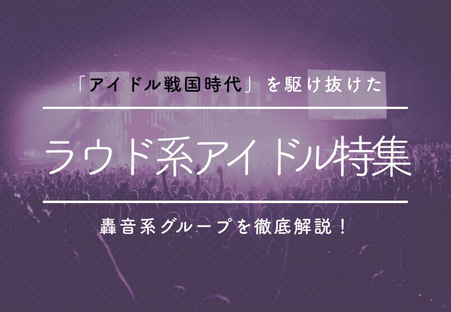 ラウド系アイドル特集  「アイドル戦国時代」を駆け抜けた轟音系グループを徹底解説!