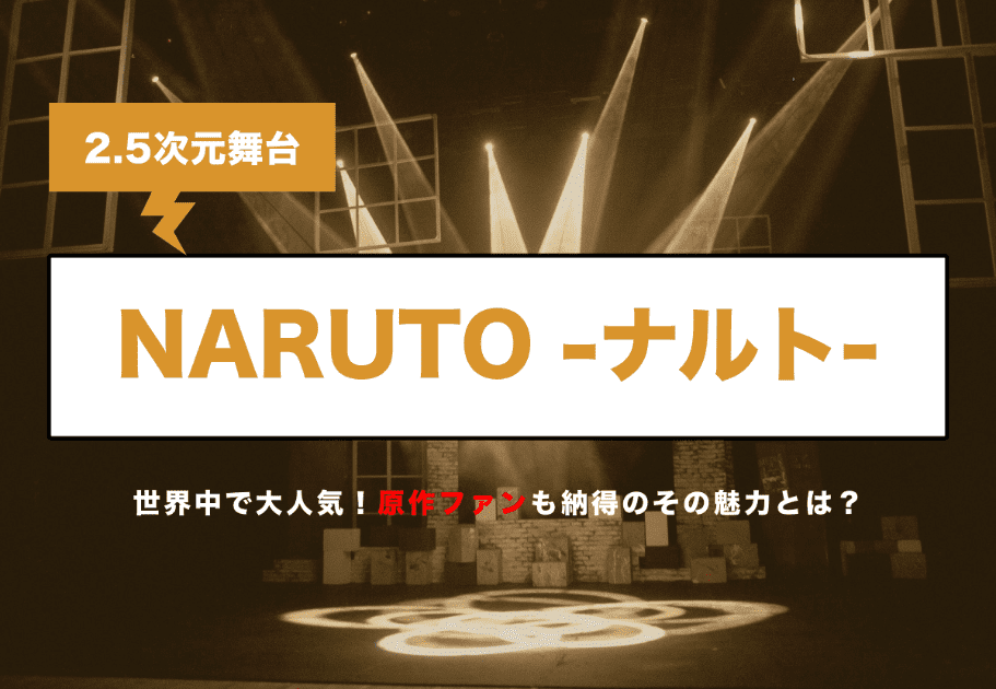 2.5次元舞台 『NARUTO-ナルト-』 世界中で大人気! 原作ファンも納得のその魅力とは?