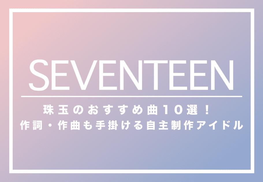 SEVENTEEN(セブチ)  珠玉のおすすめ曲10選! 作詞・作曲も手掛ける自主制作アイドル