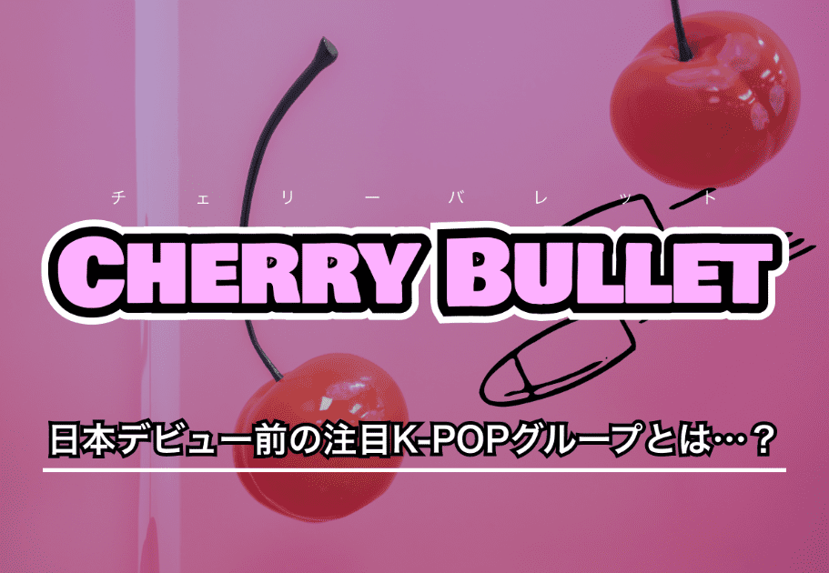 Cherry Bullet(チェリーバレット) – 日本デビュー前の注目K-POPグループとは…?