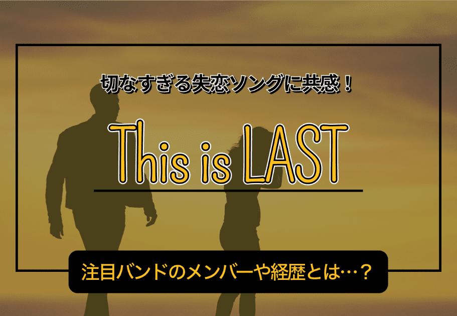This is LAST – 切なすぎる失恋ソングに共感! 注目バンドのメンバーや経歴とは…?