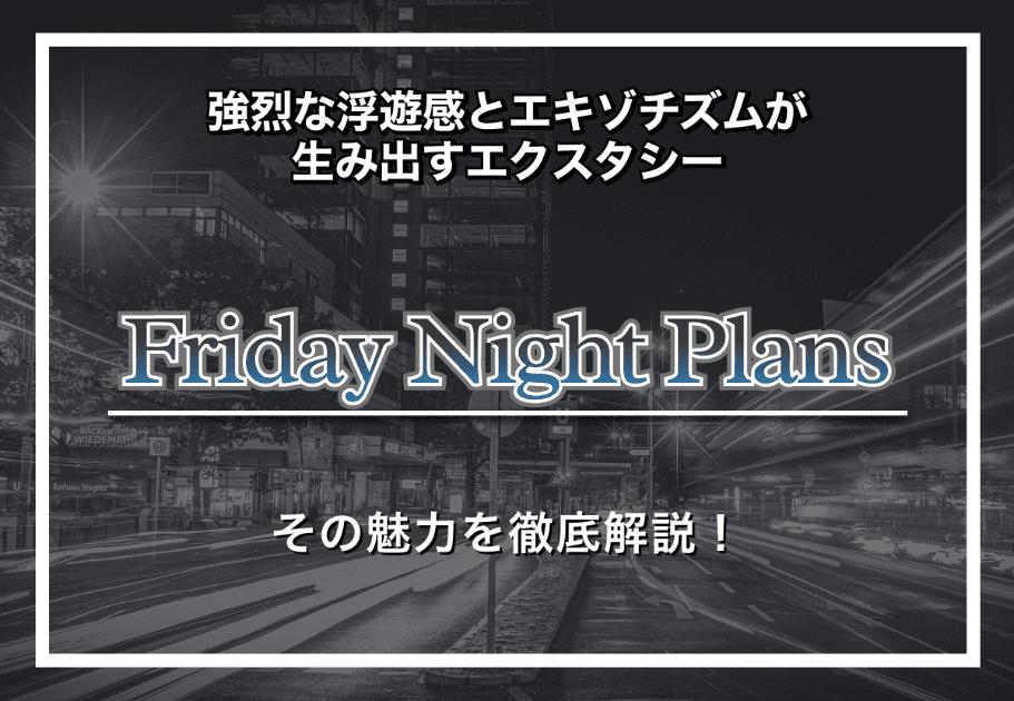 【Friday Night Plans】強烈な浮遊感とエキゾチズムが生み出すエクスタシー|その魅力を徹底解説!