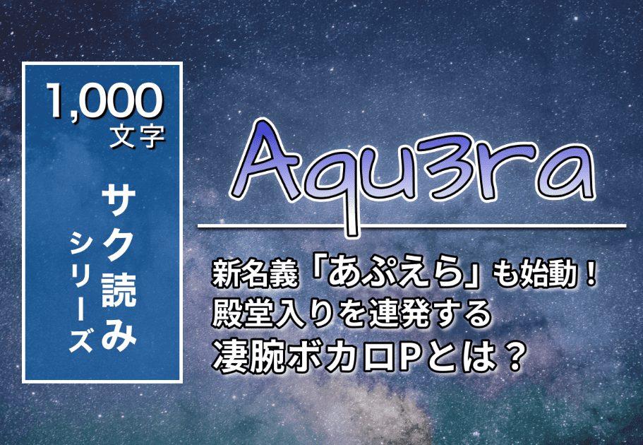 Aqu3ra – 新名義「あぷえら」も始動! 殿堂入りを連発する凄腕ボカロPとは?