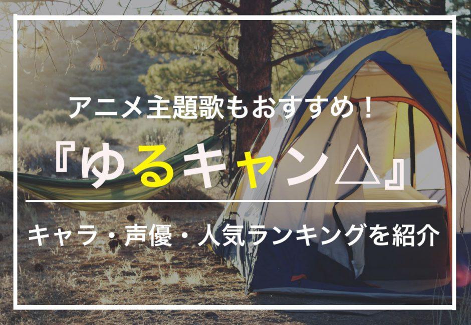 『ゆるキャン△』キャラ・声優・人気ランキングを紹介!作品の世界観を彩るアニメ主題歌もおすすめ!