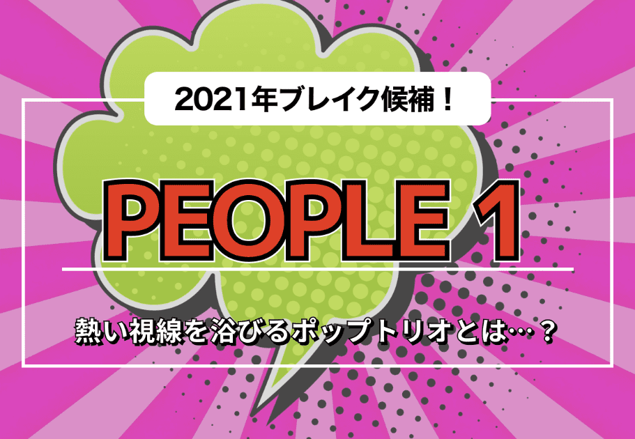 PEOPLE 1(ピープルワン) – 2021年ブレイク候補! 熱い視線を浴びるポップトリオとは…?