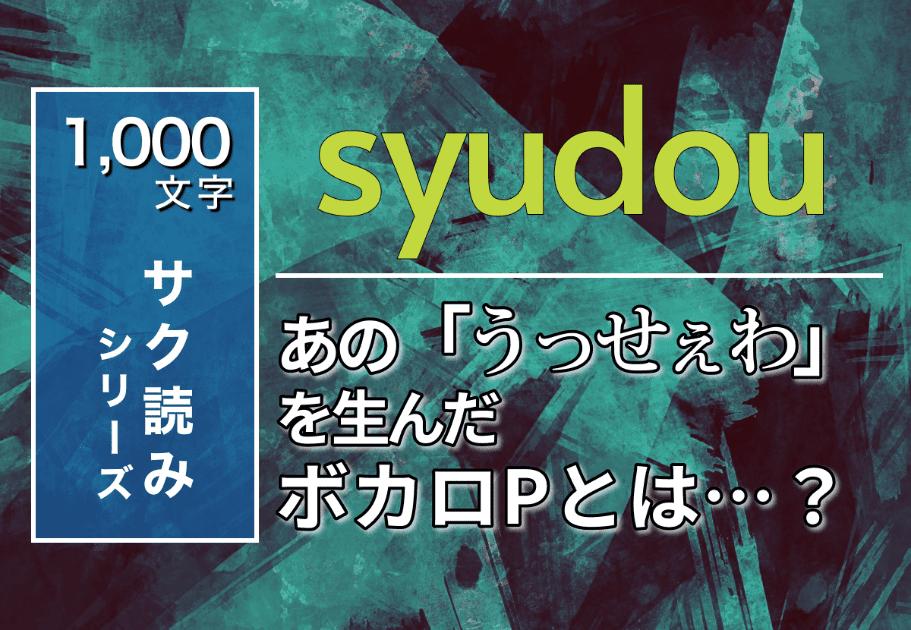 【1000文字サク読み】syudou – あの「うっせぇわ」を生んだボカロPとは…?