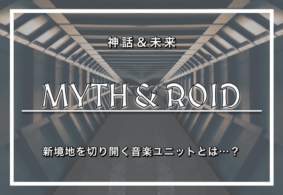 MYTH & ROID – 「神話&未来」 新境地を切り開く音楽ユニットとは…?