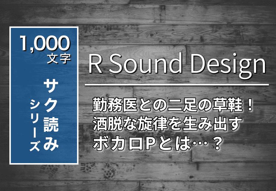 R Sound Design – 勤務医との二足の草鞋! 洒脱な旋律を生み出すボカロPとは…?