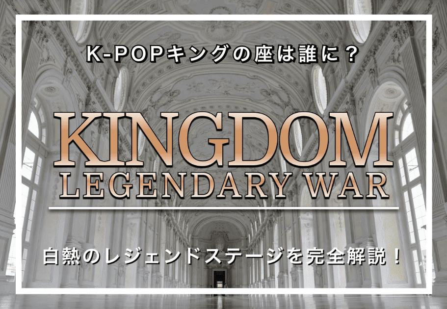 KINGDOM:LEGENDARY WAR – K-POPキングの座は誰に? 白熱のレジェンドステージを完全解説!