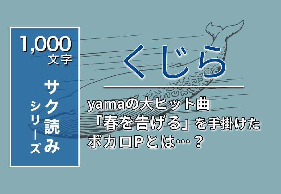 くじら – yamaの大ヒット曲「春を告げる」を手掛けたボカロPとは…?