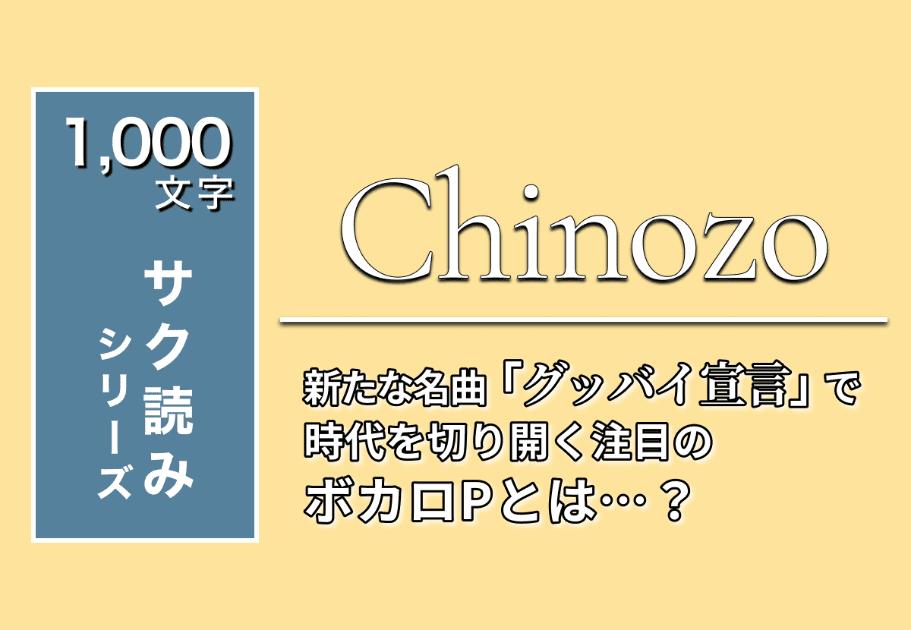 Chinozo – 新たな名曲「グッバイ宣言」で時代を切り開く注目のボカロPとは…?