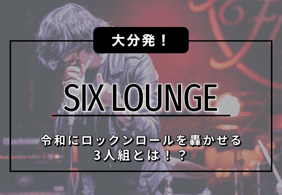 SIX LOUNGE(シックス・ラウンジ) – 大分発!令和にロックンロールを轟かせる3人組とは!?