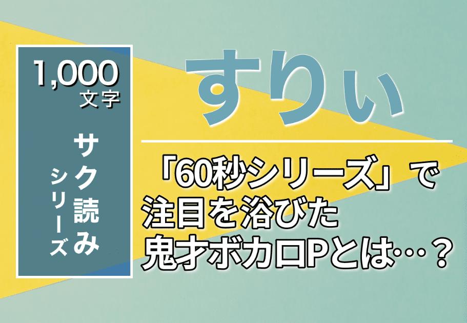 【1000文字サク読み】すりぃ – 「60秒シリーズ」で注目を浴びた鬼才ボカロPとは…?