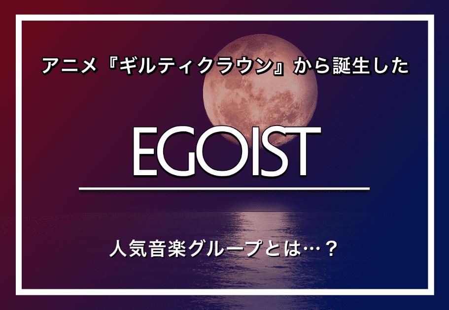 EGOIST(エゴイスト) – アニメ『ギルティクラウン』から誕生した人気音楽グループとは…?