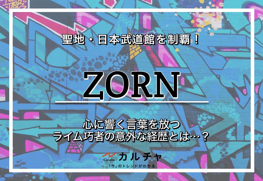 ZORN(ゾーン)– 聖地・日本武道館を制覇! 心に響く言葉を放つライム巧者の意外な経歴とは…?