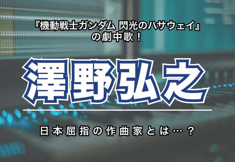 澤野弘之 – 『機動戦士ガンダム 閃光のハサウェイ』の劇中歌! 日本屈指の作曲家とは…?