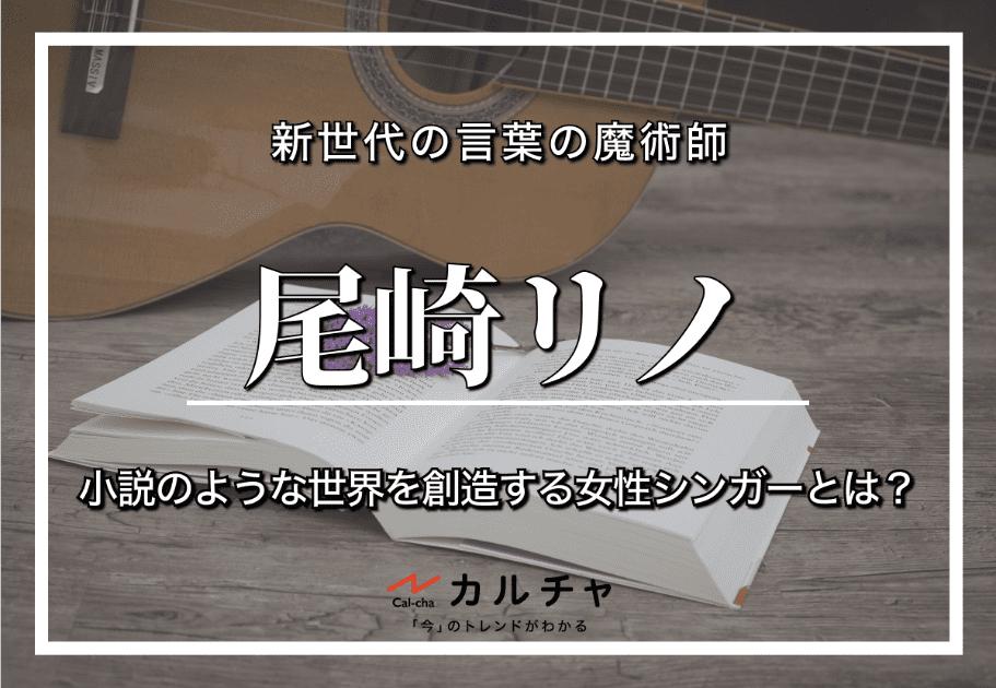 尾崎リノ – 新世代の言葉の魔術師 | 小説のような世界を創造する女性シンガーとは?