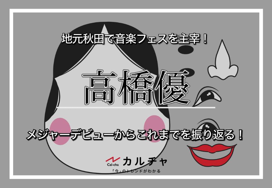高橋優 – 地元秋田で音楽フェスを主宰! メジャーデビューからこれまでを振り返る!