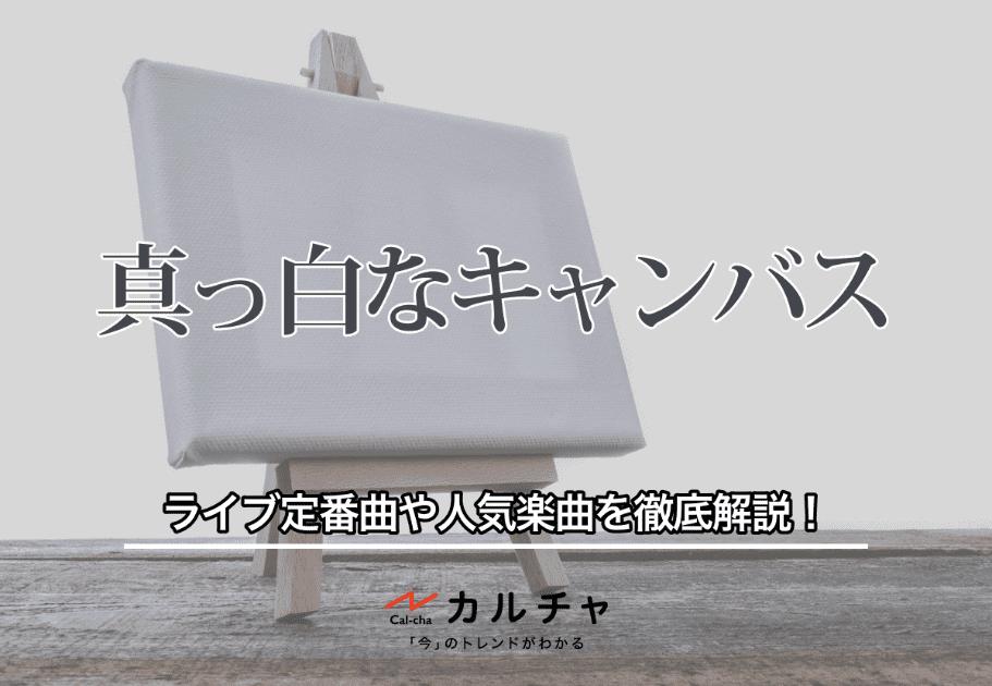 【真っ白なキャンバス】ライブ定番曲や人気楽曲を徹底解説!