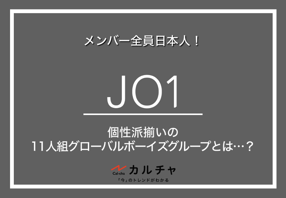 JO1(ジェイオーワン) – メンバー全員日本人!個性派揃いの11人組グローバルボーイズグループとは…?