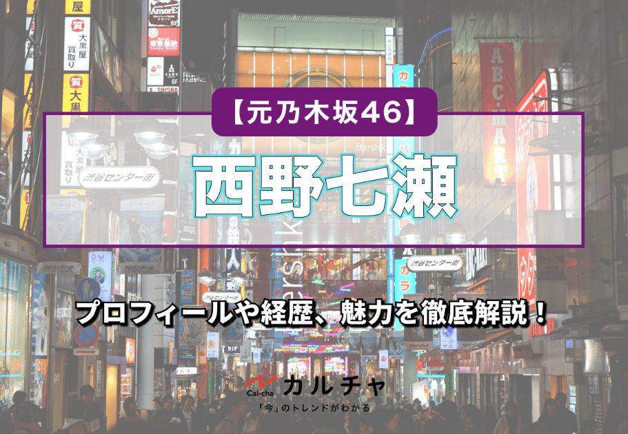 【元乃木坂46】西野七瀬のプロフィールや経歴、魅力を徹底解説!