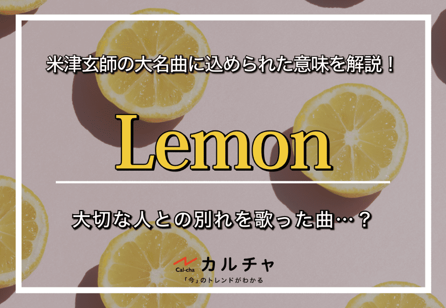 Lemon – 米津玄師の大名曲に込められた意味を解説!大切な人との別れを歌った曲…?