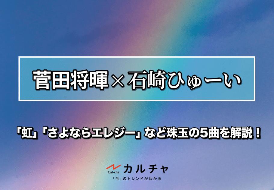 菅田将暉×石崎ひゅーい – 「虹」「さよならエレジー」など珠玉の5曲を解説!