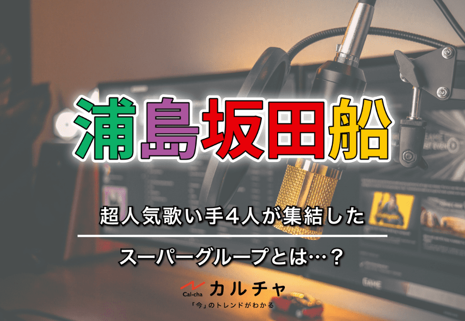 浦島坂田船 – 超人気歌い手4人が集結したスーパーグループとは…?