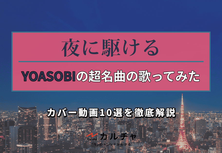 夜に駆ける – YOASOBIの超名曲の歌ってみた・カバー動画10選を徹底解説
