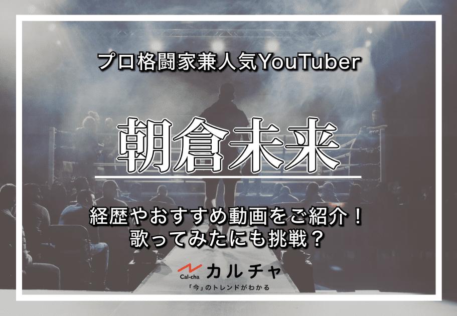 朝倉未来 – プロ格闘家兼人気YouTuberの経歴やおすすめ動画をご紹介!歌ってみたにも挑戦?